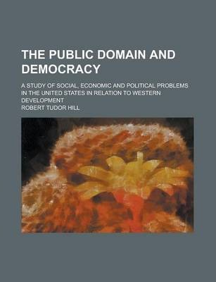 The Public Domain and Democracy; A Study of Social, Economic and Political Problems in the United States in Relation to Western Development