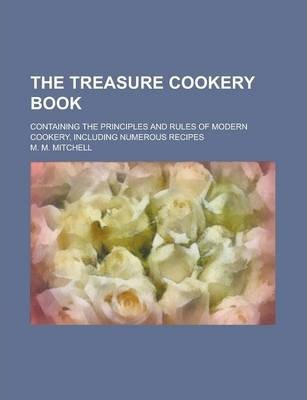 The Treasure Cookery Book; Containing the Principles and Rules of Modern Cookery, Including Numerous Recipes