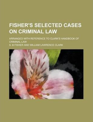 Fisher's Selected Cases on Criminal Law; Arranged with Reference to Clark's Handbook of Criminal Law