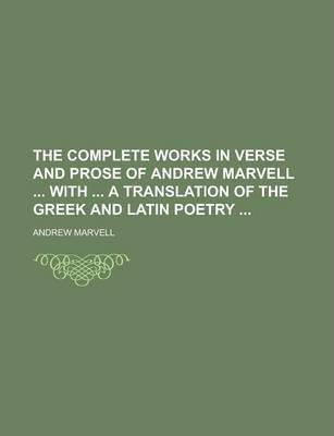 The Complete Works in Verse and Prose of Andrew Marvell with a Translation of the Greek and Latin Poetry
