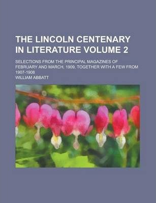 The Lincoln Centenary in Literature; Selections from the Principal Magazines of February and March, 1909, Together with a Few from 1907-1908 Volume 2