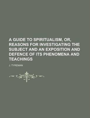 A Guide to Spiritualism, Or, Reasons for Investigating the Subject and an Exposition and Defence of Its Phenomena and Teachings
