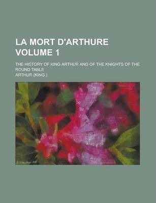 La Mort D'Arthure; The History of King Arthur and of the Knights of the Round Table Volume 1