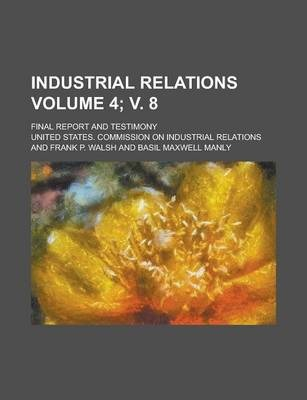 Industrial Relations; Final Report and Testimony Volume 4; V. 8
