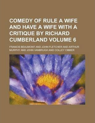 Comedy of Rule a Wife and Have a Wife with a Critique by Richard Cumberland Volume 6