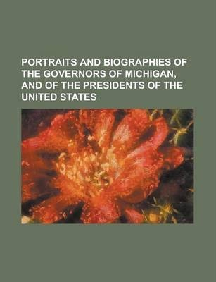 Portraits and Biographies of the Governors of Michigan, and of the Presidents of the United States