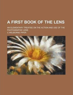 A First Book of the Lens; An Elementary Treatise on the Action and Use of the Photographic Lens