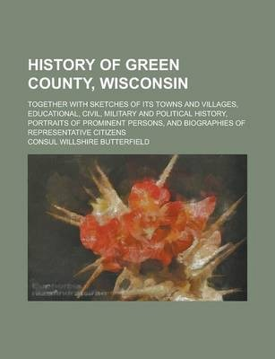 History of Green County, Wisconsin; Together with Sketches of Its Towns and Villages, Educational, Civil, Military and Political History, Portraits of Prominent Persons, and Biographies of Representative Citizens