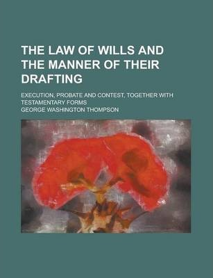 The Law of Wills and the Manner of Their Drafting; Execution, Probate and Contest, Together with Testamentary Forms