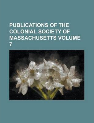 Publications of the Colonial Society of Massachusetts Volume 7