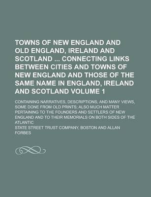 Towns of New England and Old England, Ireland and Scotland Connecting Links Between Cities and Towns of New England and Those of the Same Name in England, Ireland and Scotland; Containing Narratives, Descriptions, and Many Volume 1