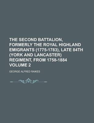 The Second Battalion, Formerly the Royal Highland Emigrants (1775-1783), Late 84th (York and Lancaster) Regiment, from 1758-1884 Volume 2