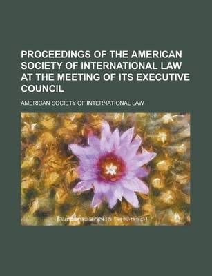 Proceedings of the American Society of International Law at the Meeting of Its Executive Council