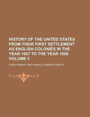 History of the United States from Their First Settlement as English Colonies in the Year 1607 to the Year 1608 Volume 3