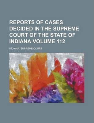 Reports of Cases Decided in the Supreme Court of the State of Indiana Volume 112