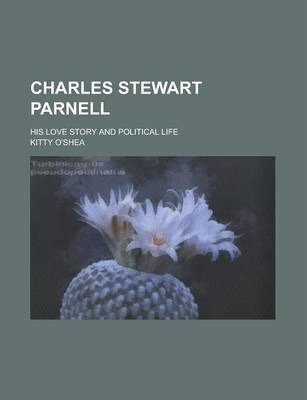 Charles Stewart Parnell; His Love Story and Political Life