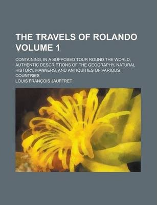 The Travels of Rolando; Containing, in a Supposed Tour Round the World, Authentic Descriptions of the Geography, Natural History, Manners, and Antiquities of Various Countries Volume 1