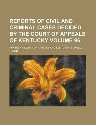 Reports of Civil and Criminal Cases Decided by the Court of Appeals of Kentucky Volume 96