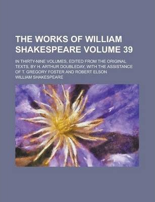 The Works of William Shakespeare; In Thirty-Nine Volumes, Edited from the Original Texts, by H. Arthur Doubleday, with the Assistance of T. Gregory Foster and Robert Elson Volume 39