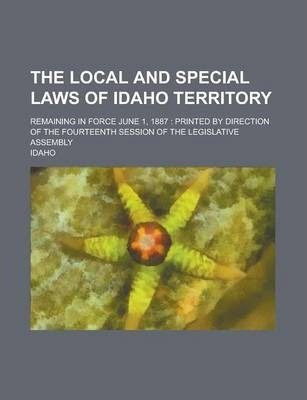 The Local and Special Laws of Idaho Territory; Remaining in Force June 1, 1887