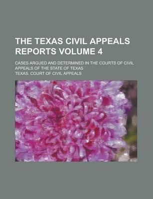 The Texas Civil Appeals Reports; Cases Argued and Determined in the Courts of Civil Appeals of the State of Texas Volume 4