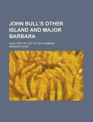 John Bull's Other Island and Major Barbara; Also How He Lied to Her Husband