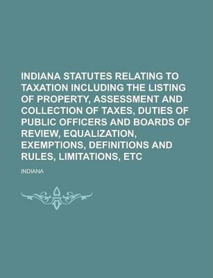 Indiana Statutes Relating to Taxation Including the Listing of Property, Assessment and Collection of Taxes, Duties of Public Officers and Boards of Review, Equalization, Exemptions, Definitions and Rules, Limitations, Etc