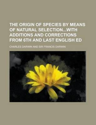 The Origin of Species by Means of Natural Selectionwith Additions and Corrections from 6th and Last English Ed