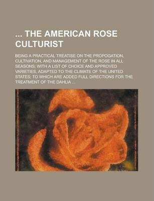 The American Rose Culturist; Being a Practical Treatise on the Propogation, Cultivation, and Management of the Rose in All Seasons; With a List of Cho
