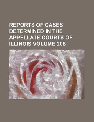 Reports of Cases Determined in the Appellate Courts of Illinois Volume 208