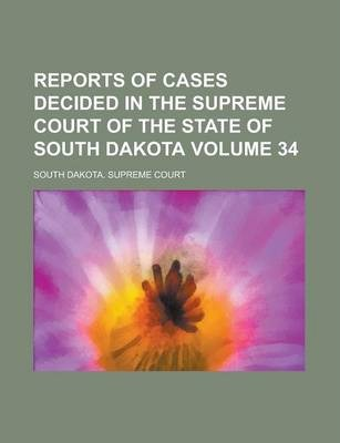 Reports of Cases Decided in the Supreme Court of the State of South Dakota Volume 34
