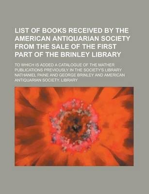 List of Books Received by the American Antiquarian Society from the Sale of the First Part of the Brinley Library; To Which Is Added a Catalogue of the Mather Publications Previously in the Society's Library