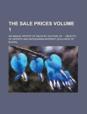 The Sale Prices; An Annual Report of Sales by Auction, of ... Objects of Artistic and Antiquarian Interest (Exclusive of Books). Volume 1