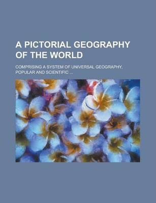 A Pictorial Geography of the World; Comprising a System of Universal Geography, Popular and Scientific ...