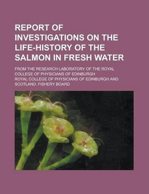 Report of Investigations on the Life-History of the Salmon in Fresh Water; From the Research Laboratory of the Royal College of Physicians of Edinburgh