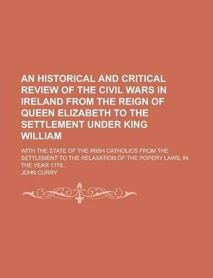 An Historical and Critical Review of the Civil Wars in Ireland from the Reign of Queen Elizabeth to the Settlement Under King William; With the State of the Irish Catholics from the Settlement to the Relaxation of the Popery Laws, in the