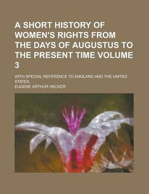 A Short History of Women's Rights from the Days of Augustus to the Present Time; With Special Reference to England and the United States Volume 3