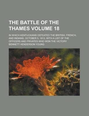 The Battle of the Thames; In Which Kentuckians Defeated the British, French, and Indians, October 5, 1813, with a List of the Officers and Privates Who Won the Victory Volume 18