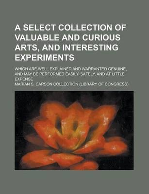 A Select Collection of Valuable and Curious Arts, and Interesting Experiments; Which Are Well Explained and Warranted Genuine, and May Be Performed Easily, Safely, and at Little Expense