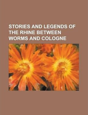 Stories and Legends of the Rhine Between Worms and Cologne