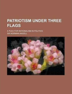 Patriotism Under Three Flags; A Plea for Rationalism in Politics