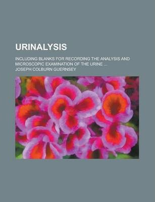 Urinalysis; Including Blanks for Recording the Analysis and Microscopic Examination of the Urine ...