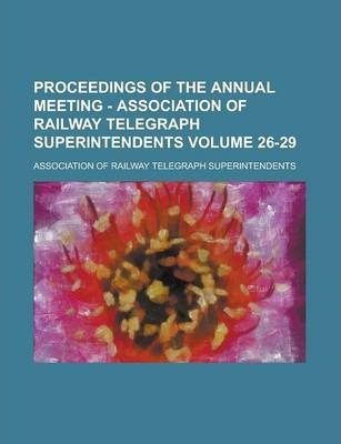 Proceedings of the Annual Meeting - Association of Railway Telegraph Superintendents Volume 26-29