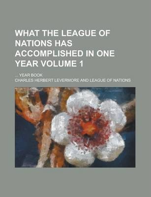 What the League of Nations Has Accomplished in One Year; ... Year Book Volume 1