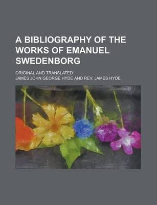 A Bibliography of the Works of Emanuel Swedenborg; Original and Translated
