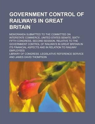 Government Control of Railways in Great Britain; Memoranda Submitted to the Committee on Interstate Commerce, United States Senate, Sixty-Fifth Congress, Second Session, Relative to the Government Control of Railways in Great Britain in