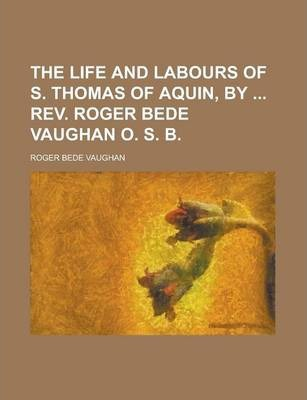 The Life and Labours of S. Thomas of Aquin, by REV. Roger Bede Vaughan O. S. B