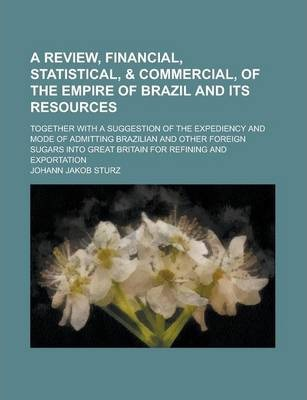 A Review, Financial, Statistical, & Commercial, of the Empire of Brazil and Its Resources; Together with a Suggestion of the Expediency and Mode of Admitting Brazilian and Other Foreign Sugars Into Great Britain for Refining and Exportation