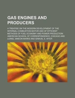 Gas Engines and Producers; A Treatise on the Modern Development of the Internal-Combustion Motor and of Efficient Methods of Fuel Economy and Power Production