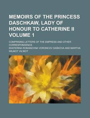 Memoirs of the Princess Daschkaw, Lady of Honour to Catherine II; Comprising Letters of the Empress and Other Correspondence Volume 1